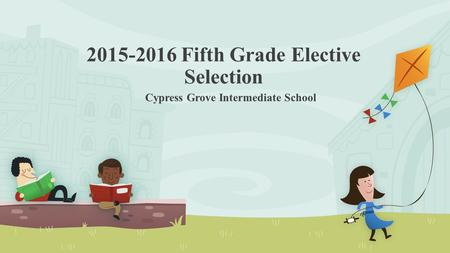 2015-2016 Fifth Grade Elective Selection Cypress Grove Intermediate School.