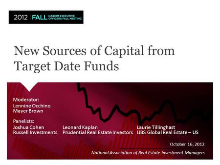 New Sources of Capital from Target Date Funds October 16, 2012 National Association of Real Estate Investment Managers Moderator: Lennine Occhino Mayer.