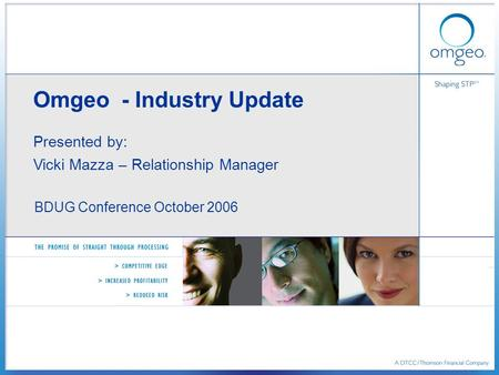 Omgeo - Industry Update Presented by: Vicki Mazza – Relationship Manager BDUG Conference October 2006.