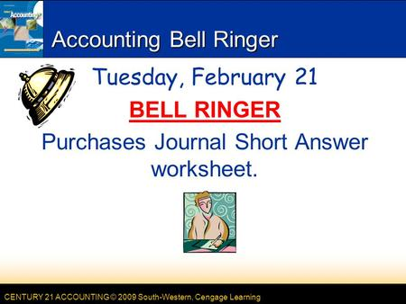 CENTURY 21 ACCOUNTING © 2009 South-Western, Cengage Learning Accounting Bell Ringer Tuesday, February 21 BELL RINGER Purchases Journal Short Answer worksheet.