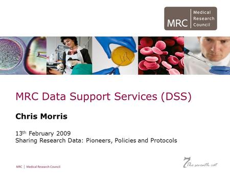 December 2008 MRC Data Support Services (DSS) Chris Morris 13 th February 2009 Sharing Research Data: Pioneers, Policies and Protocols The seventh cat.