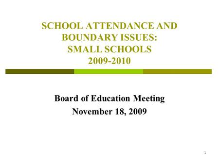1 SCHOOL ATTENDANCE AND BOUNDARY ISSUES: SMALL SCHOOLS 2009-2010 Board of Education Meeting November 18, 2009.