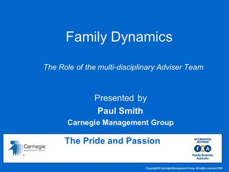 Copyright © Carnegie Management Group. All rights reserved 2009 Family Dynamics The Role of the multi-disciplinary Adviser Team The Pride and Passion Presented.