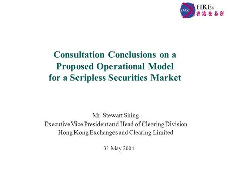 Consultation Conclusions on a Proposed Operational Model for a Scripless Securities Market Mr. Stewart Shing Executive Vice President and Head of Clearing.