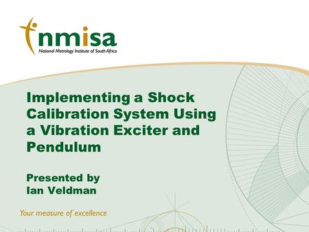 © NMISA 2010 Implementing a Shock Calibration System Using a Vibration Exciter and Pendulum Presented by Ian Veldman.
