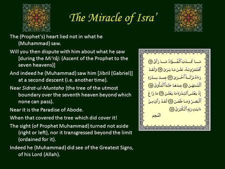 The Miracle of Isra' The (Prophet's) heart lied not in what he (Muhammad) saw. Will you then dispute with him about what he saw [during the Mi'râj: (Ascent.