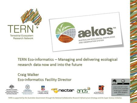 TERN Eco-informatics – Managing and delivering ecological research data now and into the future Craig Walker Eco-informatics Facility Director Logos used.