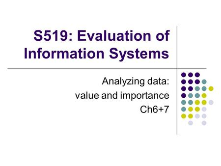 S519: Evaluation of Information Systems Analyzing data: value and importance Ch6+7.