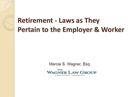 Retirement - Laws as They Pertain to the Employer & Worker Marcia S. Wagner, Esq.