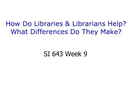How Do Libraries & Librarians Help? What Differences Do They Make? SI 643 Week 9.