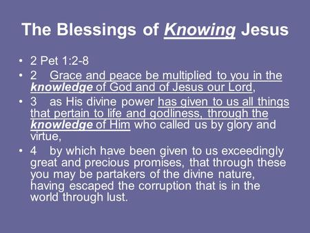The Blessings of Knowing Jesus 2 Pet 1:2-8 2Grace and peace be multiplied to you in the knowledge of God and of Jesus our Lord, 3as His divine power has.