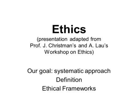 Ethics (presentation adapted from Prof. J. Christman's and A. Lau's Workshop on Ethics) Our goal: systematic approach Definition Ethical Frameworks.