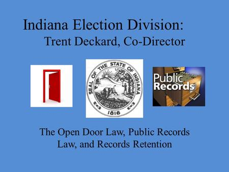 Indiana Election Division: Trent Deckard, Co-Director The Open Door Law, Public Records Law, and Records Retention.