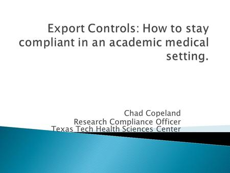 Chad Copeland Research Compliance Officer Texas Tech Health Sciences Center.