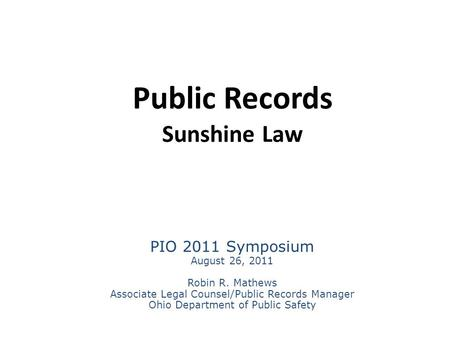 Public Records Sunshine Law PIO 2011 Symposium August 26, 2011 Robin R. Mathews Associate Legal Counsel/Public Records Manager Ohio Department of Public.