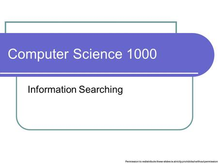 Computer Science 1000 Information Searching Permission to redistribute these slides is strictly prohibited without permission.