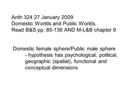 Anth 324 27 January 2009 Domestic Worlds and Public Worlds. Read B&S pp. 85-136 AND M-L&B chapter 6 Domestic female sphere/Public male sphere - hypothesis.