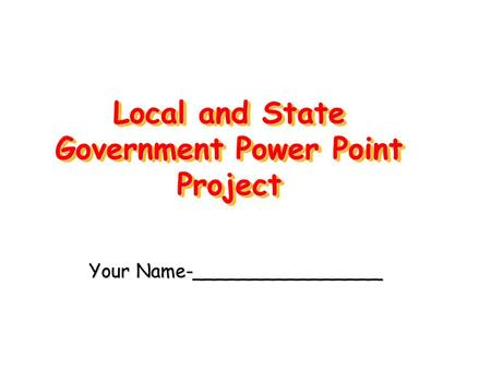 Local and State Government Power Point Project Your Name-________________.