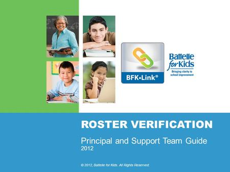 2012 © 2012, Battelle for Kids. All Rights Reserved. ROSTER VERIFICATION Principal and Support Team Guide.