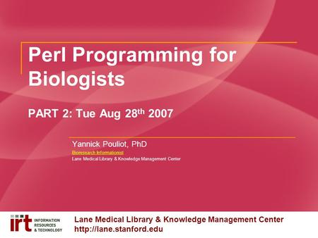 Lane Medical Library & Knowledge Management Center  Perl Programming for Biologists PART 2: Tue Aug 28 th 2007 Yannick Pouliot,