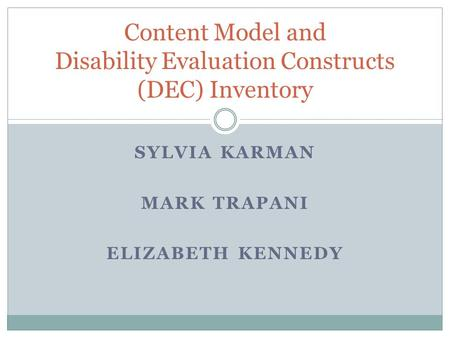 SYLVIA KARMAN MARK TRAPANI ELIZABETH KENNEDY Content Model and Disability Evaluation Constructs (DEC) Inventory.