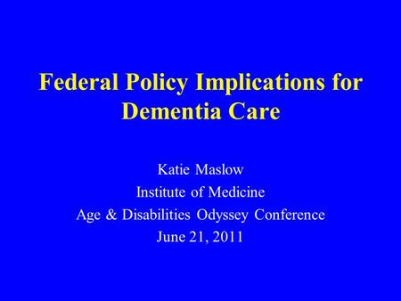 Federal Policy Implications for Dementia Care Katie Maslow Institute of Medicine Age & Disabilities Odyssey Conference June 21, 2011.