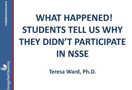 Institutional Research WHAT HAPPENED! STUDENTS TELL US WHY THEY DIDN'T PARTICIPATE IN NSSE Teresa Ward, Ph.D.