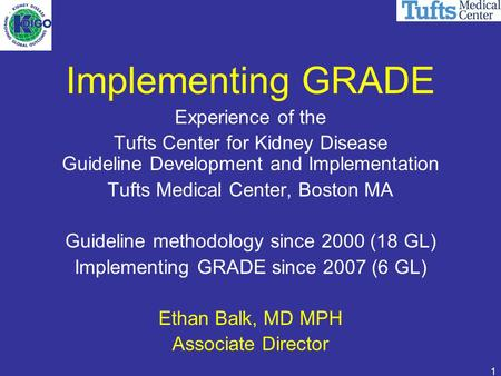 1 Implementing GRADE Experience of the Tufts Center for Kidney Disease Guideline Development and Implementation Tufts Medical Center, Boston MA Guideline.