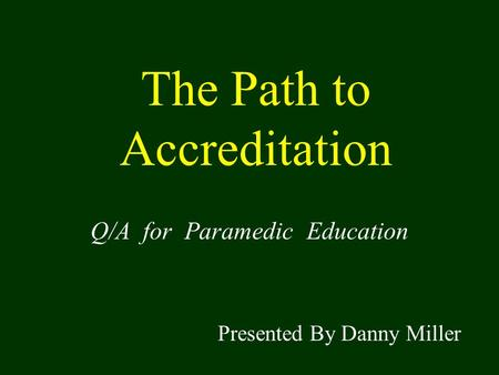 The Path to Accreditation Q/A for Paramedic Education Presented By Danny Miller.