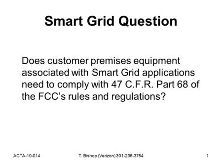 ACTA-10-014T. Bishop (Verizon) 301-236-37541 Smart Grid Question Does customer premises equipment associated with Smart Grid applications need to comply.