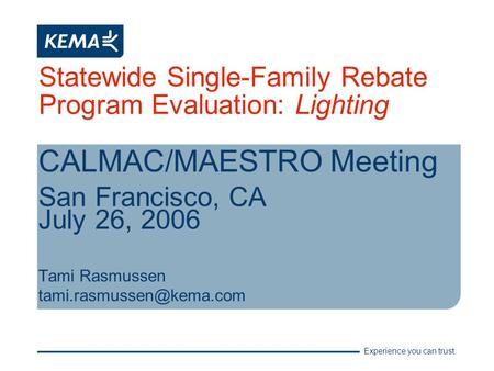 Experience you can trust. Statewide Single-Family Rebate Program Evaluation: Lighting CALMAC/MAESTRO Meeting San Francisco, CA July 26, 2006 Tami Rasmussen.