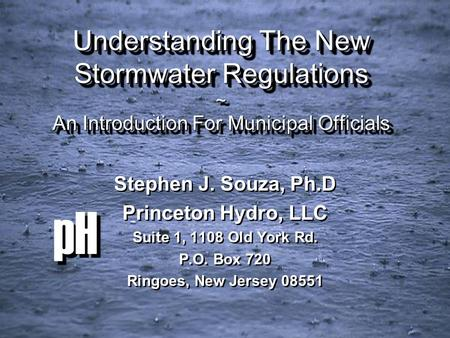 PH Understanding The New Stormwater Regulations ~ An Introduction For Municipal Officials Stephen J. Souza, Ph.D Princeton Hydro, LLC Suite 1, 1108 Old.