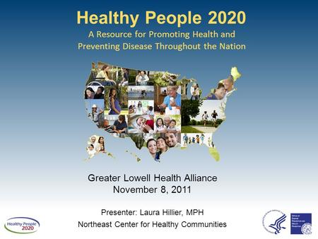 Healthy People 2020 A Resource for Promoting Health and Preventing Disease Throughout the Nation Greater Lowell Health Alliance November 8, 2011 Presenter: