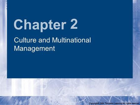 Chapter Copyright© 2004 Thomson Learning All rights reserved 2 Culture and Multinational Management.