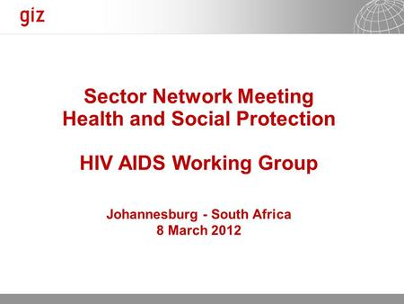 13.05.2015 Seite 1 Sector Network Meeting Health and Social Protection HIV AIDS Working Group Johannesburg - South Africa 8 March 2012.
