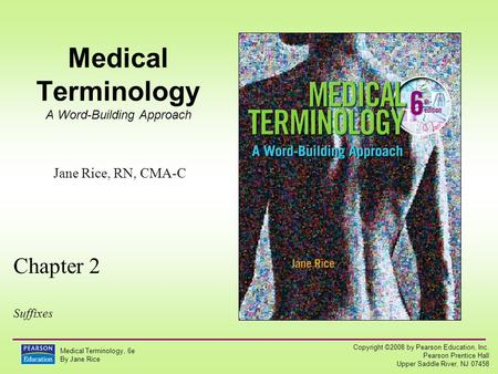 Copyright ©2008 by Pearson Education, Inc. Pearson Prentice Hall Upper Saddle River, NJ 07458 Medical Terminology, 6e By Jane Rice Medical Terminology.