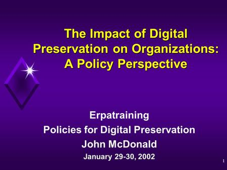 1 The Impact of Digital Preservation on Organizations: A Policy Perspective Erpatraining Policies for Digital Preservation John McDonald January 29-30,