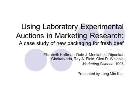 Using Laboratory Experimental Auctions in Marketing Research: A case study of new packaging for fresh beef Elizabeth Hoffman, Dale J. Menkahus, Dipankar.