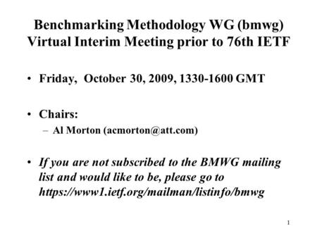 1 Benchmarking Methodology WG (bmwg) Virtual Interim Meeting prior to 76th IETF Friday, October 30, 2009, 1330-1600 GMT Chairs: –Al Morton