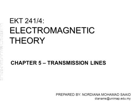 ELECTROMAGNETIC THEORY EKT 241/4: ELECTROMAGNETIC THEORY PREPARED BY: NORDIANA MOHAMAD SAAID CHAPTER 5 – TRANSMISSION LINES.