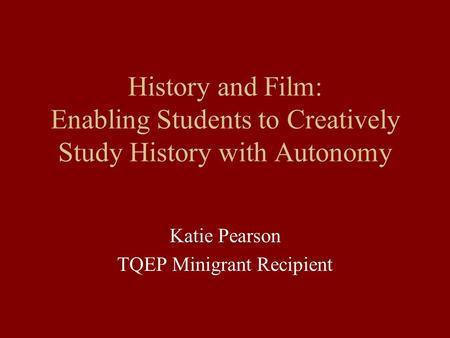 History and Film: Enabling Students to Creatively Study History with Autonomy Katie Pearson TQEP Minigrant Recipient.