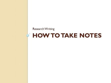 Research Writing How to take Notes.