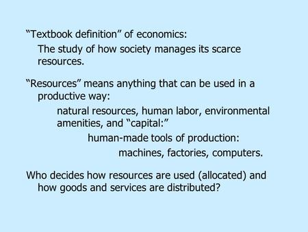 """Textbook definition"" of economics: The study of how society manages its scarce resources. ""Resources"" means anything that can be used in a productive."