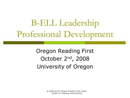 B-ELL Leadership Professional Development Oregon Reading First October 2 nd, 2008 University of Oregon © 2008 by the Oregon Reading First Center Center.