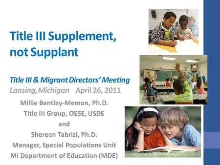 Title III Supplement, not Supplant Title III & Migrant Directors' Meeting Lansing, MichiganApril 26, 2011 Millie Bentley-Memon, Ph.D. Title III Group,