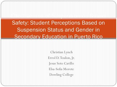 Christian Lynch Errol D. Toulon, Jr. Jesus Soto Carillo Elsa-Sofia Morote Dowling College Effectiveness of Suspension on School Safety: Student Perceptions.
