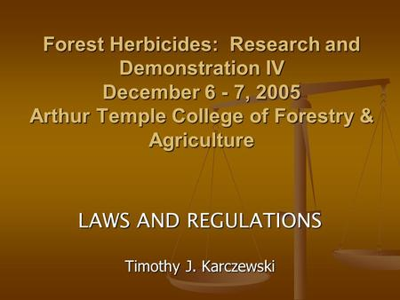 Forest Herbicides: Research and Demonstration IV December 6 - 7, 2005 Arthur Temple College of Forestry & Agriculture LAWS AND REGULATIONS Timothy J. Karczewski.