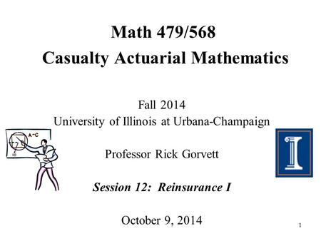 1 Math 479/568 Casualty Actuarial Mathematics Fall 2014 University of Illinois at Urbana-Champaign Professor Rick Gorvett Session 12: Reinsurance I October.