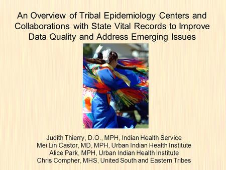 An Overview of Tribal Epidemiology Centers and Collaborations with State Vital Records to Improve Data Quality and Address Emerging Issues Judith Thierry,