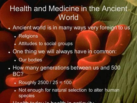 Health and Medicine in the Ancient World Ancient world is in many ways very foreign to us Religions Attitudes to social groups One thing we will always.